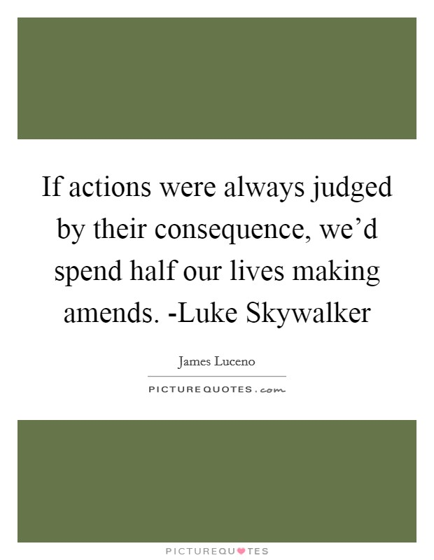 If actions were always judged by their consequence, we'd spend half our lives making amends. -Luke Skywalker Picture Quote #1