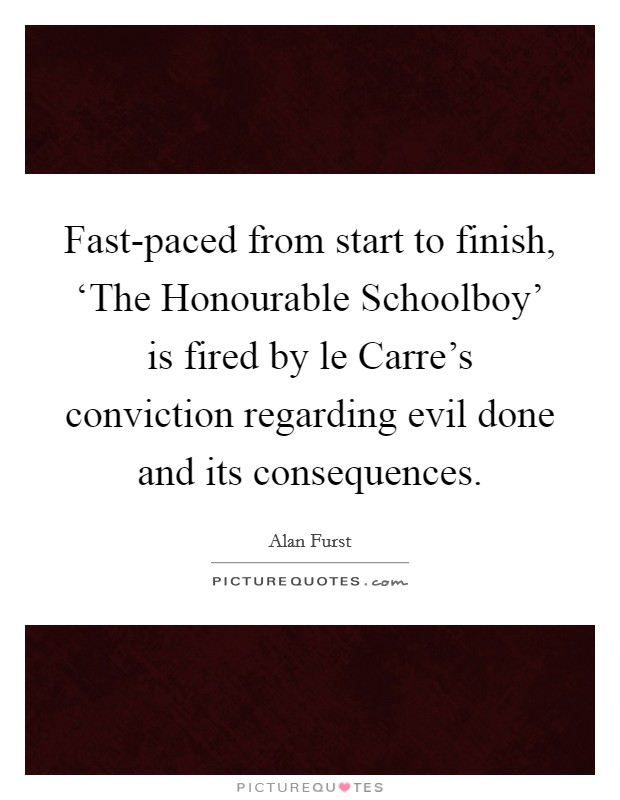 Fast-paced from start to finish, 'The Honourable Schoolboy' is fired by le Carre's conviction regarding evil done and its consequences. Picture Quote #1