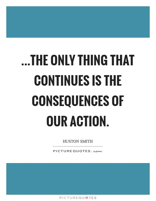...the only thing that continues is the consequences of our action. Picture Quote #1
