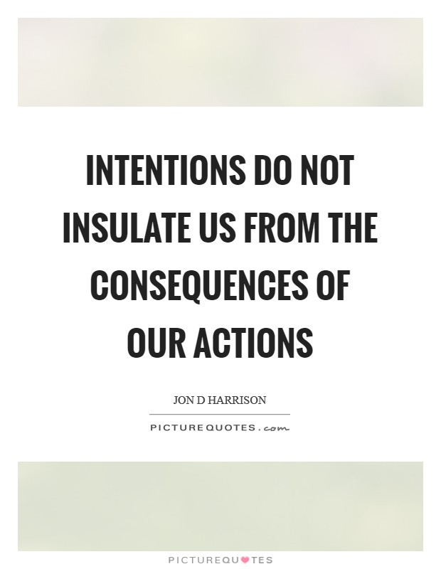 Intentions do not insulate us from the consequences of our actions Picture Quote #1
