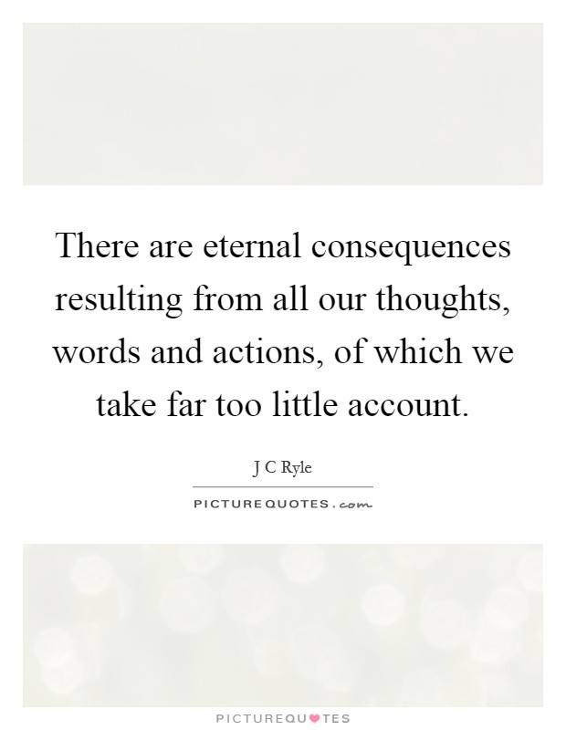 There are eternal consequences resulting from all our thoughts, words and actions, of which we take far too little account Picture Quote #1