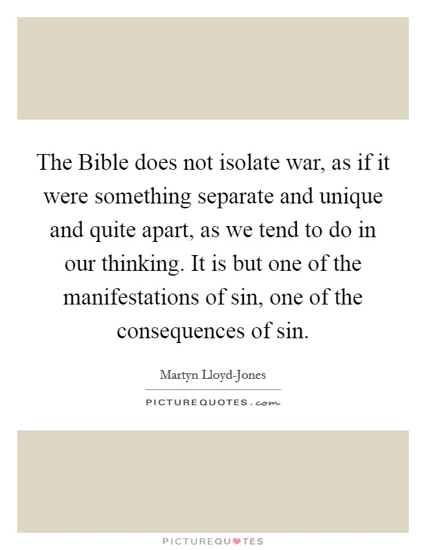 The Bible does not isolate war, as if it were something separate and unique and quite apart, as we tend to do in our thinking. It is but one of the manifestations of sin, one of the consequences of sin Picture Quote #1