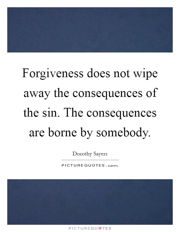Forgiveness does not wipe away the consequences of the sin. The consequences are borne by somebody Picture Quote #1