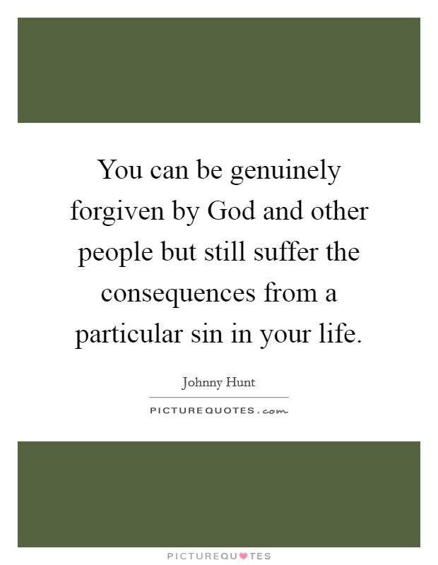You can be genuinely forgiven by God and other people but still suffer the consequences from a particular sin in your life Picture Quote #1