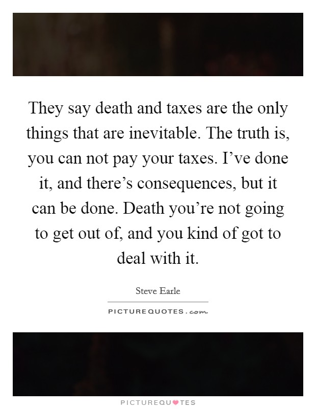 They say death and taxes are the only things that are inevitable. The truth is, you can not pay your taxes. I've done it, and there's consequences, but it can be done. Death you're not going to get out of, and you kind of got to deal with it Picture Quote #1