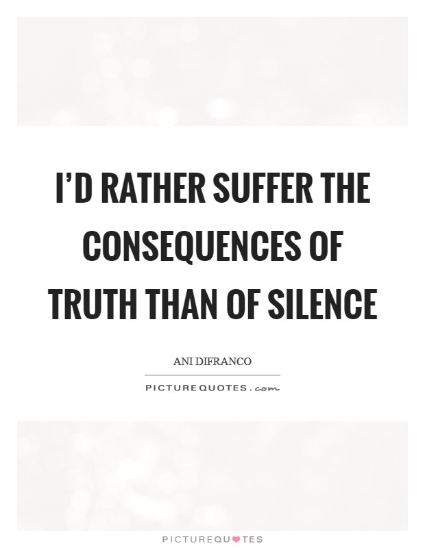 I'd rather suffer the consequences of truth than of silence Picture Quote #1