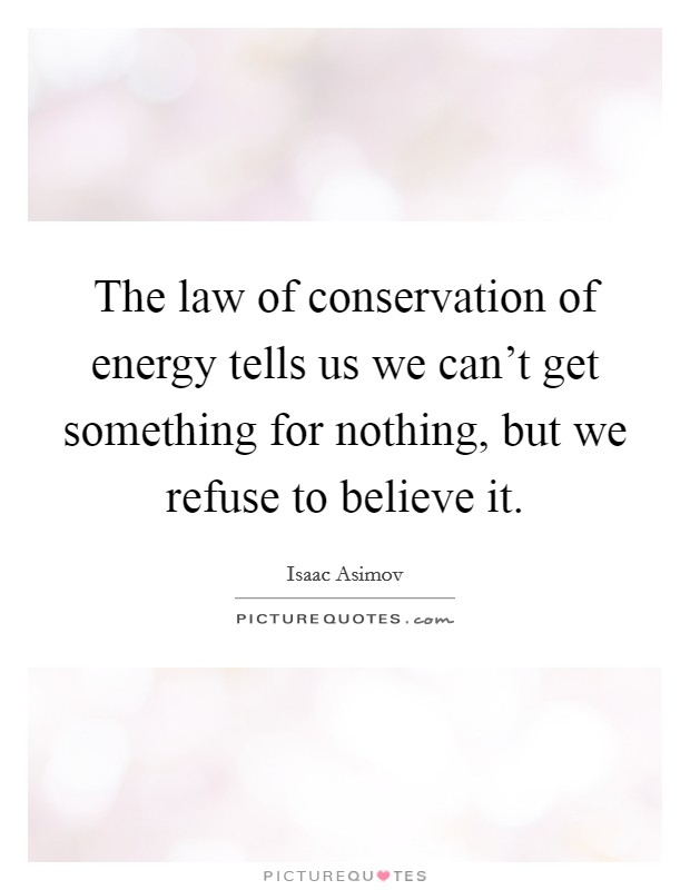 The law of conservation of energy tells us we can't get something for nothing, but we refuse to believe it Picture Quote #1