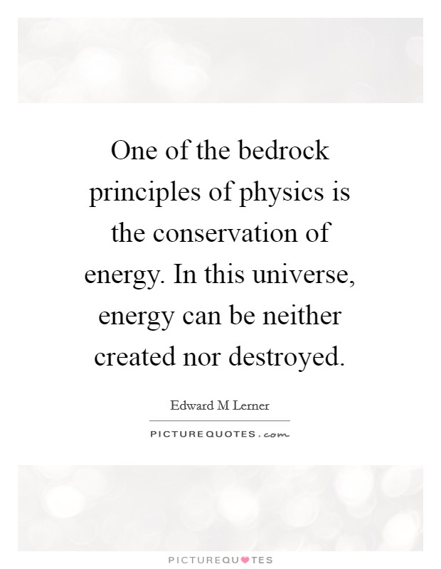 One of the bedrock principles of physics is the conservation of energy. In this universe, energy can be neither created nor destroyed Picture Quote #1