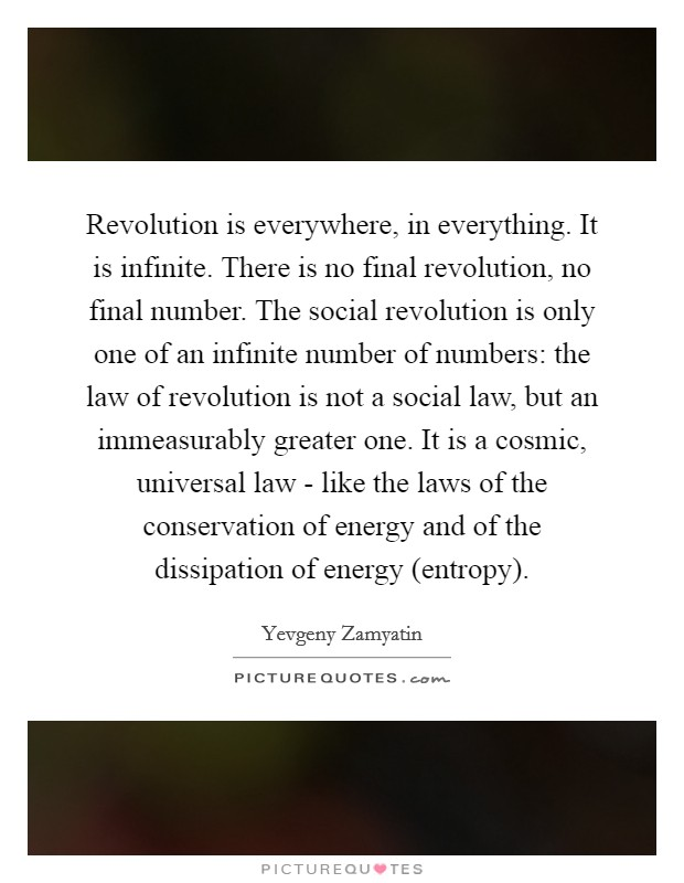 Revolution is everywhere, in everything. It is infinite. There is no final revolution, no final number. The social revolution is only one of an infinite number of numbers: the law of revolution is not a social law, but an immeasurably greater one. It is a cosmic, universal law - like the laws of the conservation of energy and of the dissipation of energy (entropy) Picture Quote #1