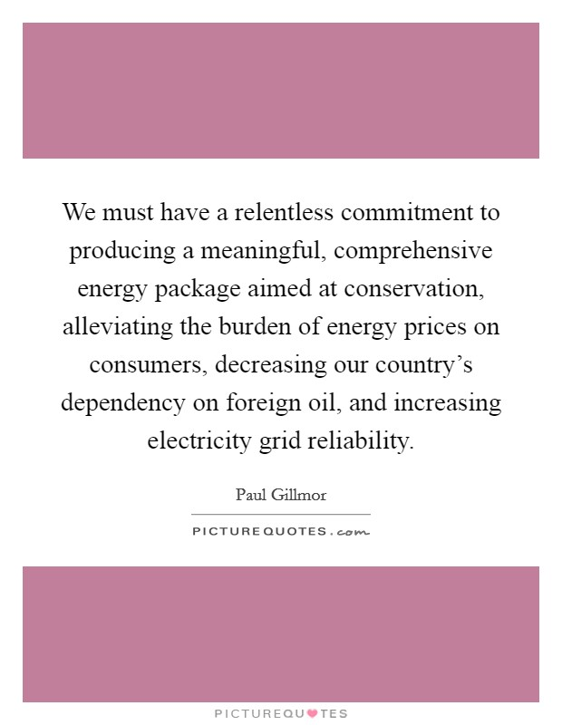 We must have a relentless commitment to producing a meaningful, comprehensive energy package aimed at conservation, alleviating the burden of energy prices on consumers, decreasing our country's dependency on foreign oil, and increasing electricity grid reliability Picture Quote #1