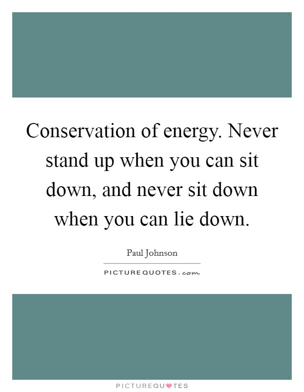 Conservation of energy. Never stand up when you can sit down, and never sit down when you can lie down. Picture Quote #1