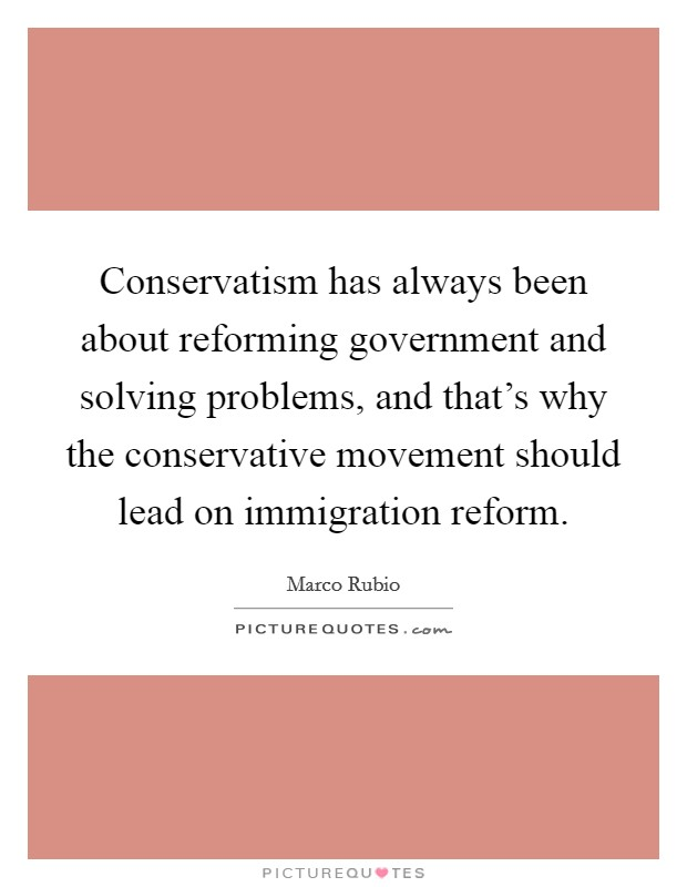 Conservatism has always been about reforming government and solving problems, and that's why the conservative movement should lead on immigration reform Picture Quote #1