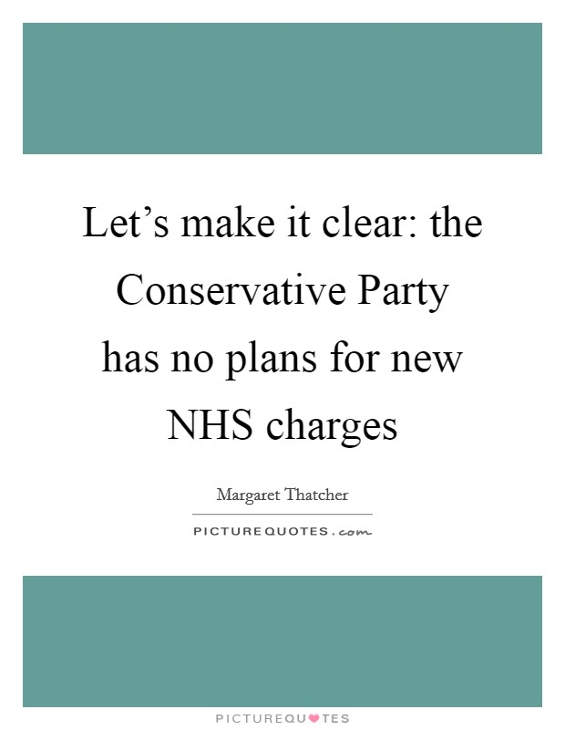Let's make it clear: the Conservative Party has no plans for new NHS charges Picture Quote #1