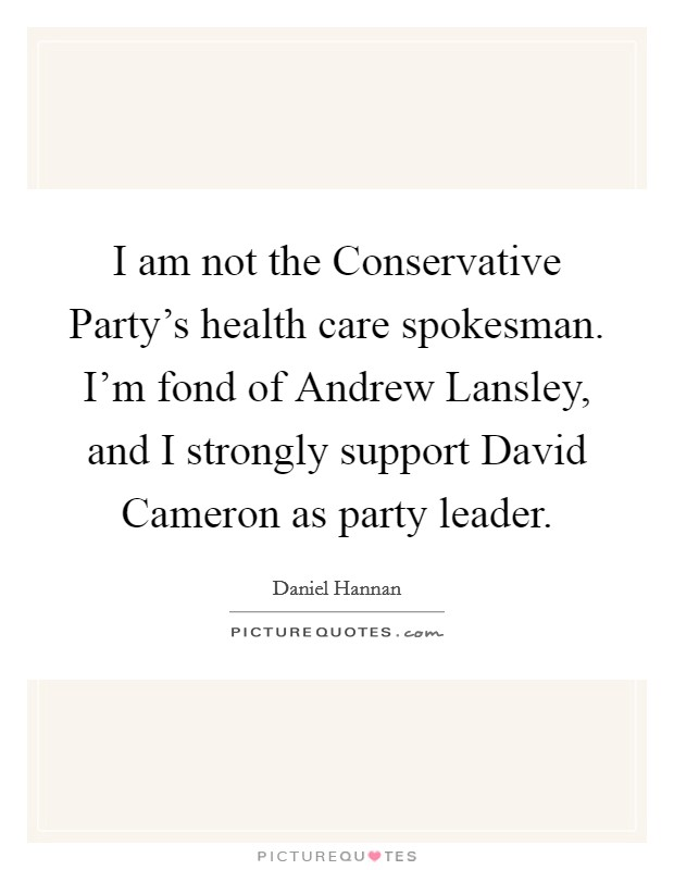 I am not the Conservative Party's health care spokesman. I'm fond of Andrew Lansley, and I strongly support David Cameron as party leader Picture Quote #1