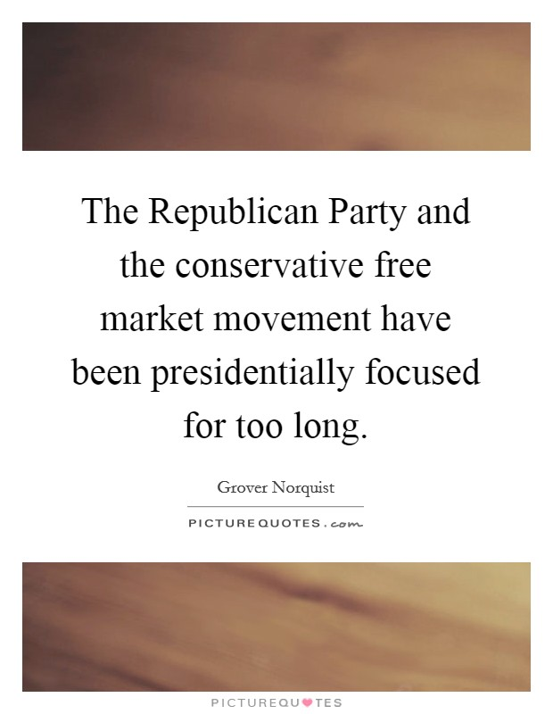 The Republican Party and the conservative free market movement have been presidentially focused for too long Picture Quote #1