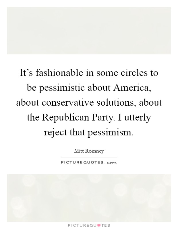 It's fashionable in some circles to be pessimistic about America, about conservative solutions, about the Republican Party. I utterly reject that pessimism Picture Quote #1