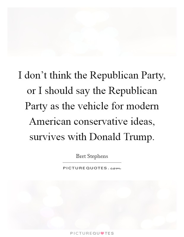I don't think the Republican Party, or I should say the Republican Party as the vehicle for modern American conservative ideas, survives with Donald Trump Picture Quote #1
