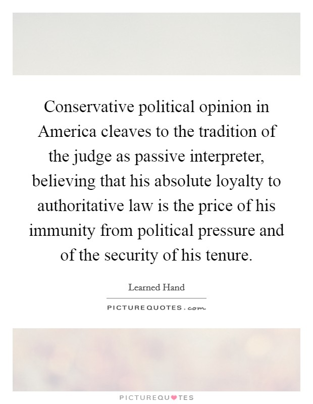 Conservative political opinion in America cleaves to the tradition of the judge as passive interpreter, believing that his absolute loyalty to authoritative law is the price of his immunity from political pressure and of the security of his tenure Picture Quote #1