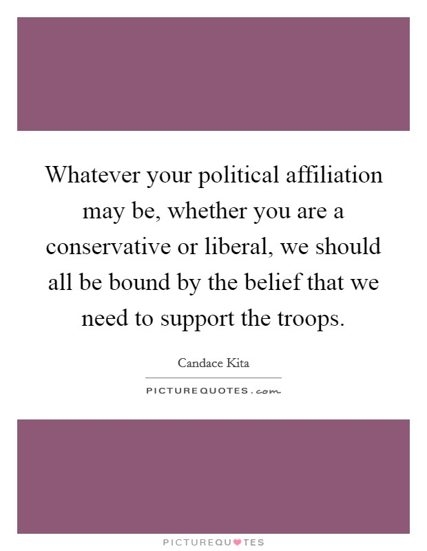 Whatever your political affiliation may be, whether you are a conservative or liberal, we should all be bound by the belief that we need to support the troops Picture Quote #1