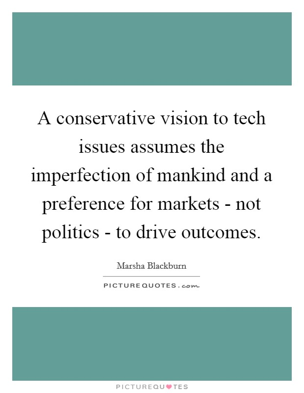 A conservative vision to tech issues assumes the imperfection of mankind and a preference for markets - not politics - to drive outcomes. Picture Quote #1