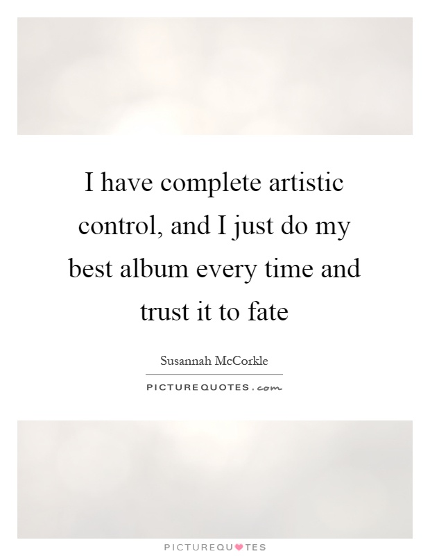 I have complete artistic control, and I just do my best album every time and trust it to fate Picture Quote #1