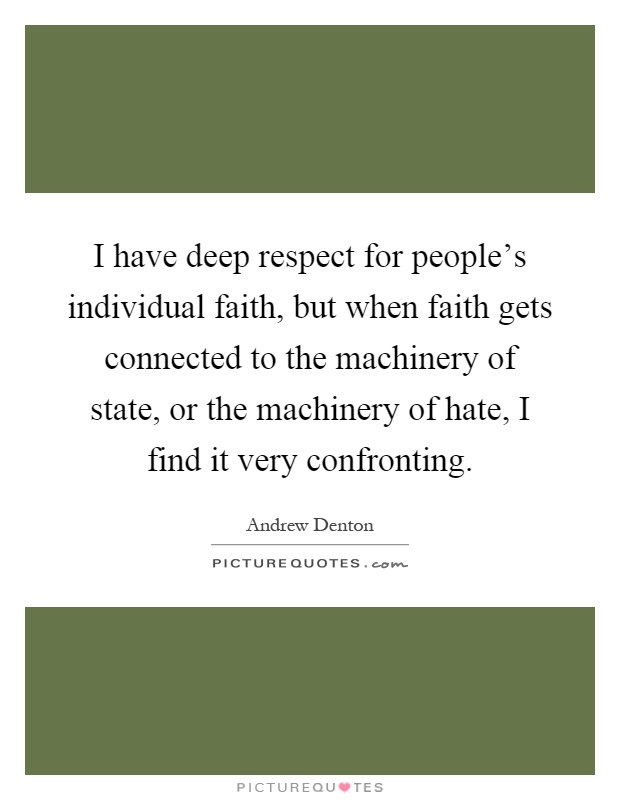 I have deep respect for people's individual faith, but when faith gets connected to the machinery of state, or the machinery of hate, I find it very confronting Picture Quote #1