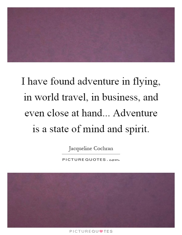 I have found adventure in flying, in world travel, in business, and even close at hand... Adventure is a state of mind and spirit Picture Quote #1