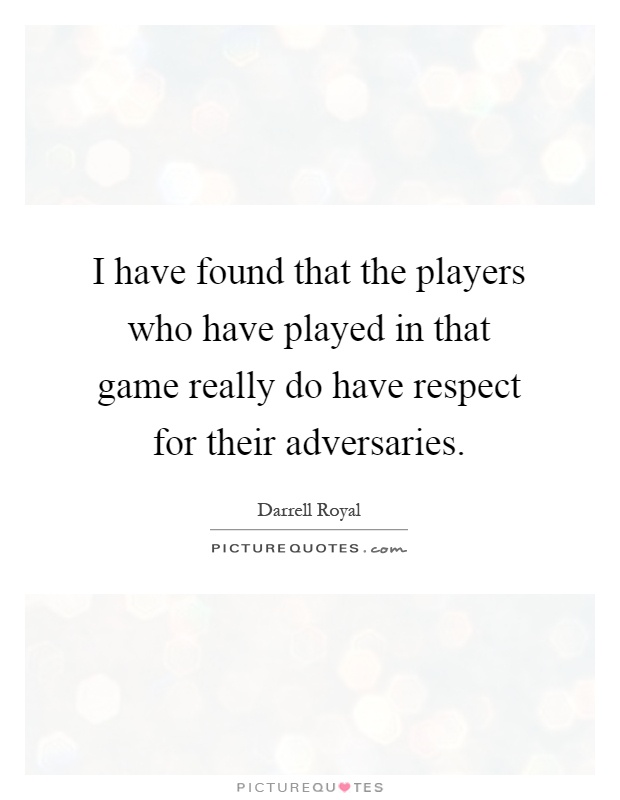 I have found that the players who have played in that game really do have respect for their adversaries Picture Quote #1