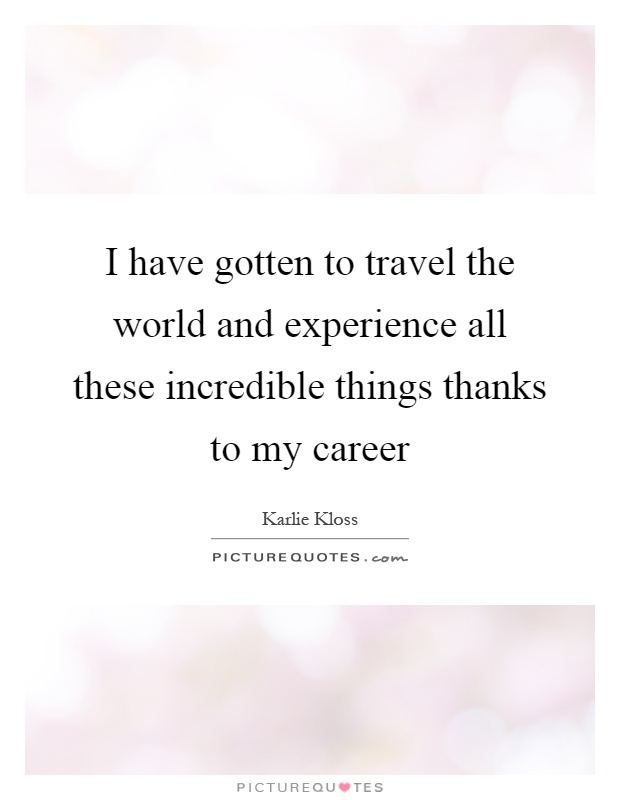 I have gotten to travel the world and experience all these incredible things thanks to my career Picture Quote #1
