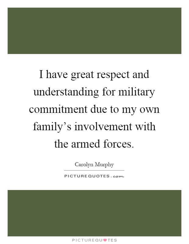 I have great respect and understanding for military commitment due to my own family's involvement with the armed forces Picture Quote #1