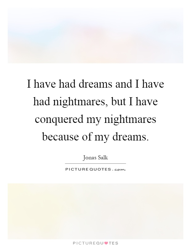 I have had dreams and I have had nightmares, but I have conquered my nightmares because of my dreams Picture Quote #1