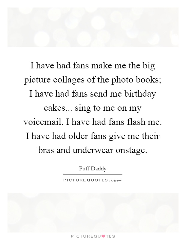 I have had fans make me the big picture collages of the photo books; I have had fans send me birthday cakes... sing to me on my voicemail. I have had fans flash me. I have had older fans give me their bras and underwear onstage Picture Quote #1