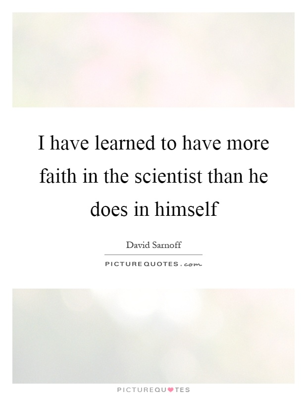 I have learned to have more faith in the scientist than he does in himself Picture Quote #1