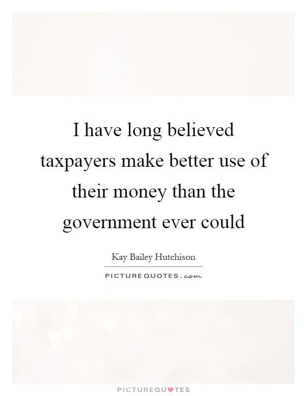 I have long believed taxpayers make better use of their money than the government ever could Picture Quote #1