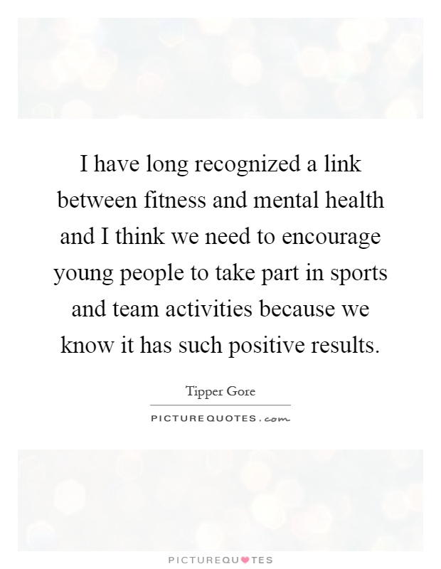 I have long recognized a link between fitness and mental health and I think we need to encourage young people to take part in sports and team activities because we know it has such positive results Picture Quote #1