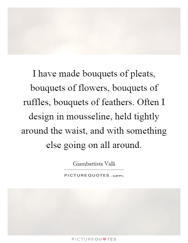I have made bouquets of pleats, bouquets of flowers, bouquets of ruffles, bouquets of feathers. Often I design in mousseline, held tightly around the waist, and with something else going on all around Picture Quote #1