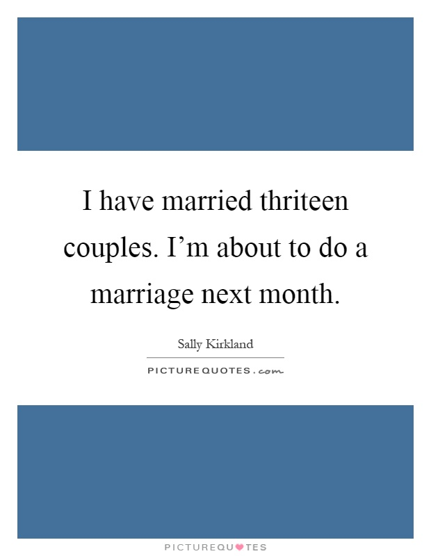 I have married thriteen couples. I'm about to do a marriage next month Picture Quote #1