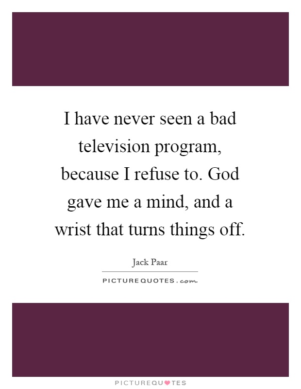 I have never seen a bad television program, because I refuse to. God gave me a mind, and a wrist that turns things off Picture Quote #1