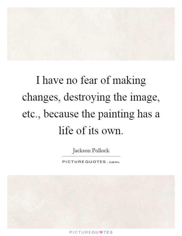 I have no fear of making changes, destroying the image, etc., because the painting has a life of its own Picture Quote #1