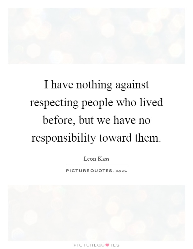 I have nothing against respecting people who lived before, but we have no responsibility toward them Picture Quote #1