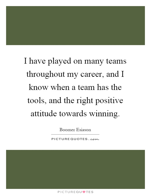 I have played on many teams throughout my career, and I know when a team has the tools, and the right positive attitude towards winning Picture Quote #1