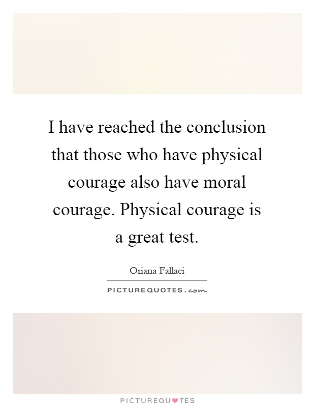 I have reached the conclusion that those who have physical courage also have moral courage. Physical courage is a great test Picture Quote #1
