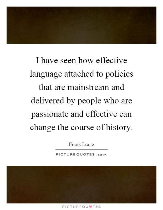 I have seen how effective language attached to policies that are mainstream and delivered by people who are passionate and effective can change the course of history Picture Quote #1
