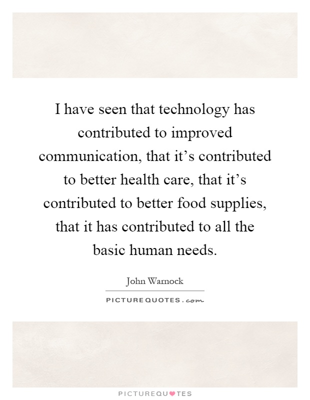 I have seen that technology has contributed to improved communication, that it's contributed to better health care, that it's contributed to better food supplies, that it has contributed to all the basic human needs Picture Quote #1