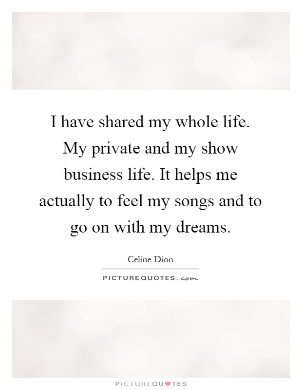 I have shared my whole life. My private and my show business life. It helps me actually to feel my songs and to go on with my dreams Picture Quote #1