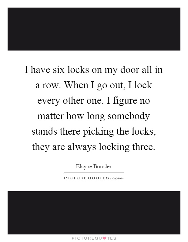 I have six locks on my door all in a row. When I go out, I lock every other one. I figure no matter how long somebody stands there picking the locks, they are always locking three Picture Quote #1