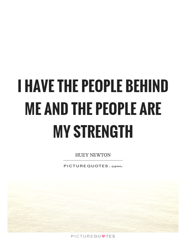 I have the people behind me and the people are my strength Picture Quote #1