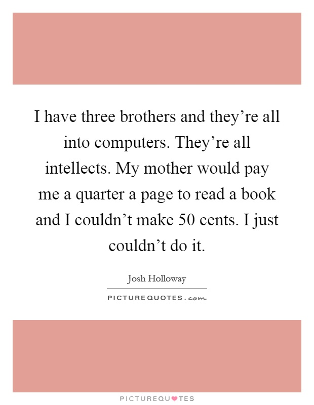 I have three brothers and they're all into computers. They're all intellects. My mother would pay me a quarter a page to read a book and I couldn't make 50 cents. I just couldn't do it Picture Quote #1