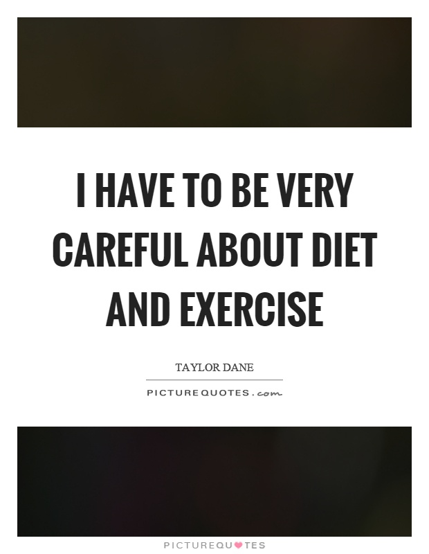 I have to be very careful about diet and exercise Picture Quote #1