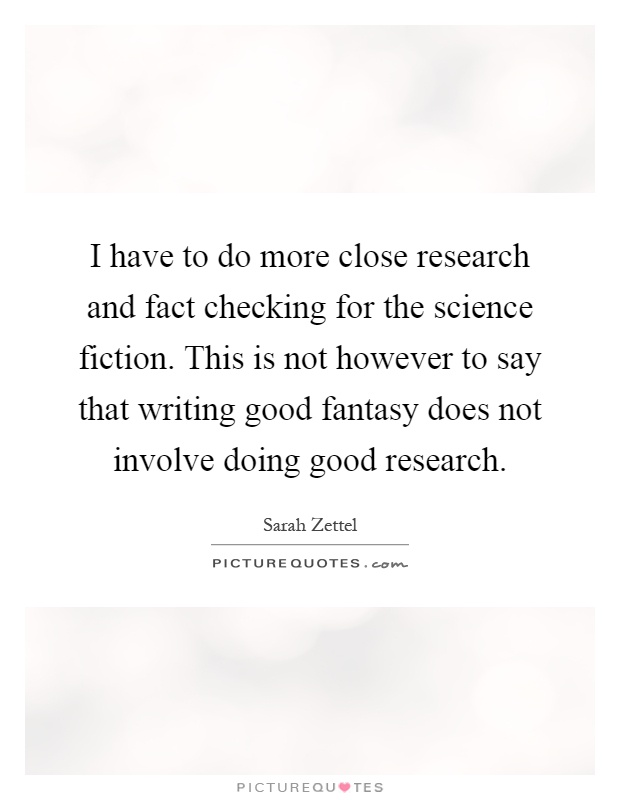 I have to do more close research and fact checking for the science fiction. This is not however to say that writing good fantasy does not involve doing good research Picture Quote #1